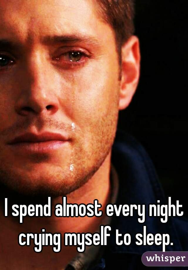 I spend almost every night crying myself to sleep.
