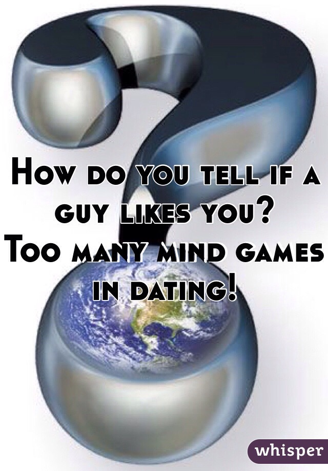 How do you tell if a guy likes you? Too many mind games in dating!
