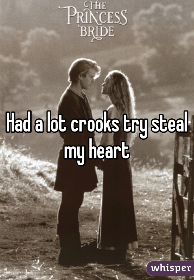 Had a lot crooks try steal my heart