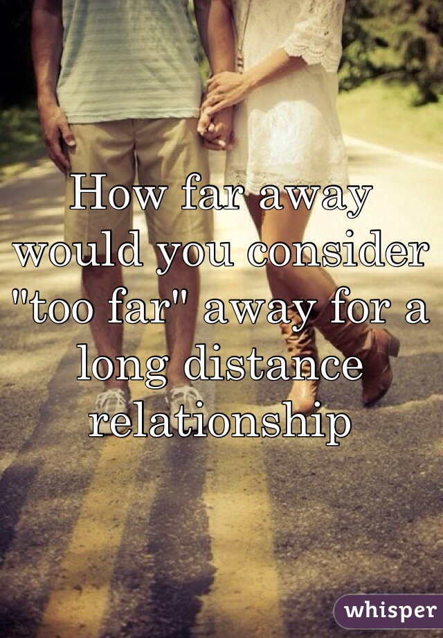 """How far away would you consider """"too far"""" away for a long distance relationship"""