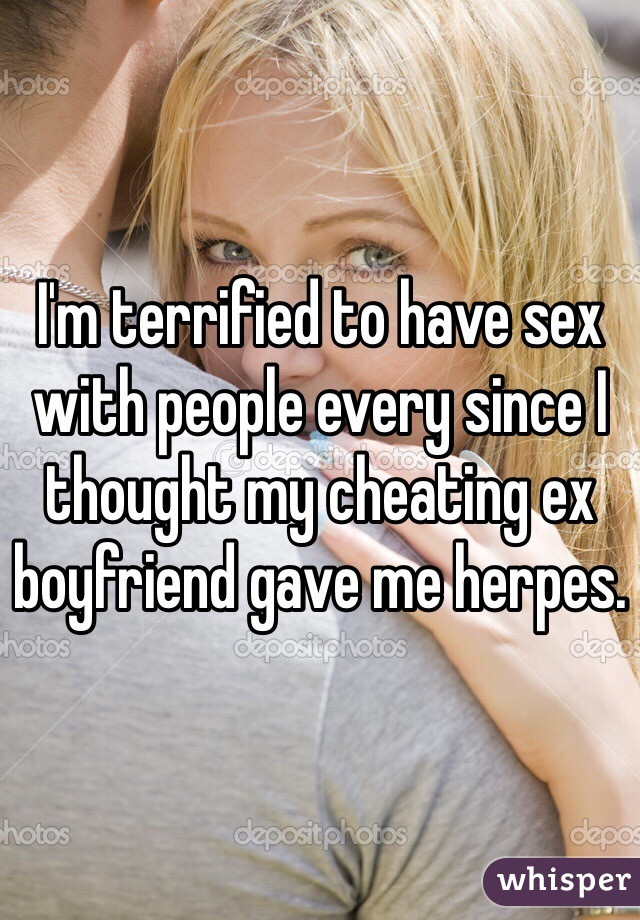 I'm terrified to have sex with people every since I thought my cheating ex boyfriend gave me herpes.