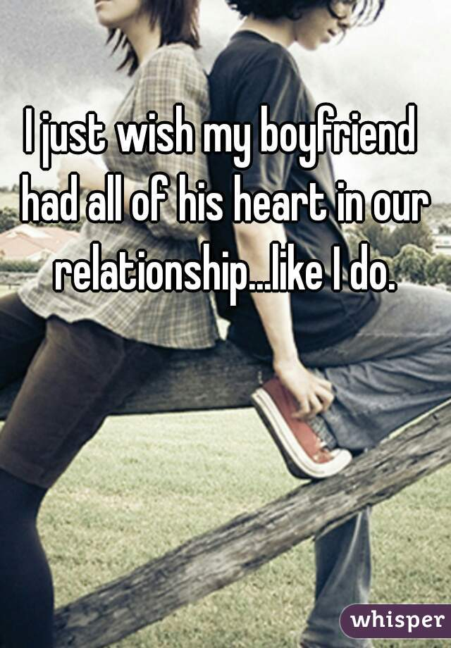 I just wish my boyfriend had all of his heart in our relationship...like I do.