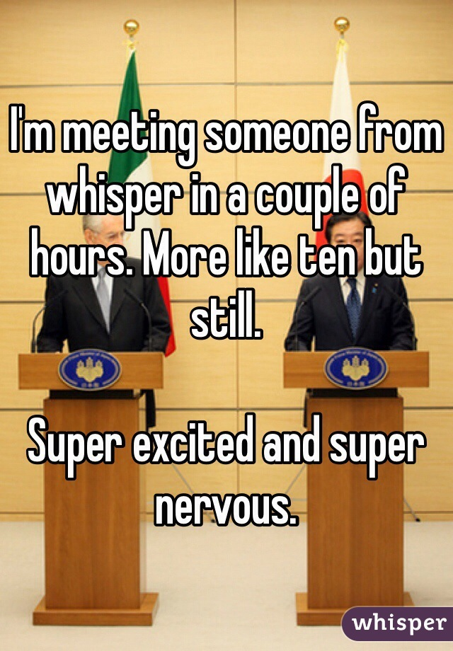 I'm meeting someone from whisper in a couple of hours. More like ten but still.   Super excited and super nervous.