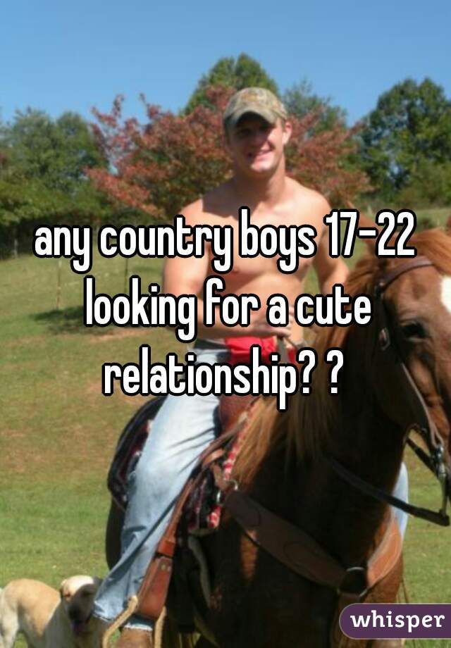 any country boys 17-22 looking for a cute relationship? ?