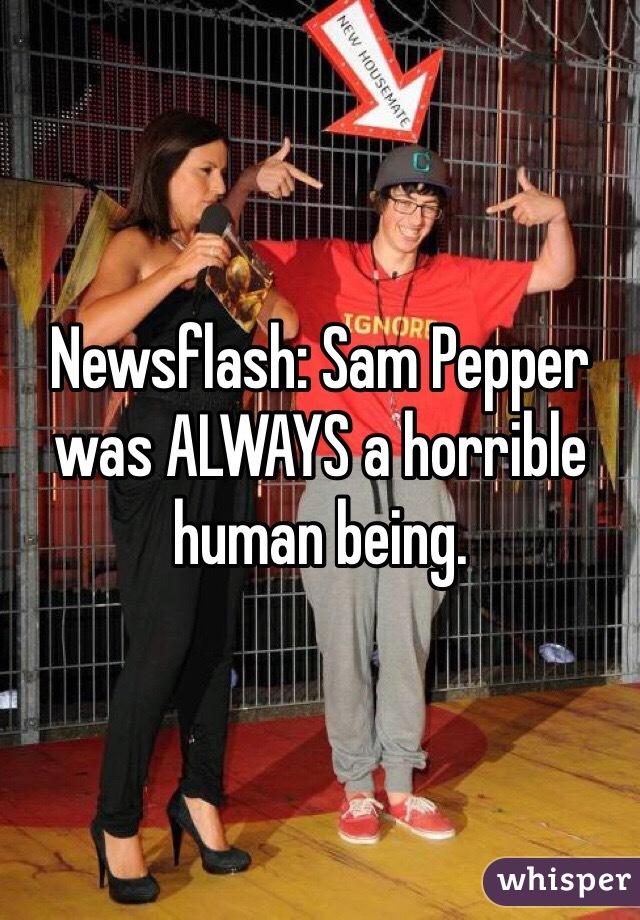Newsflash: Sam Pepper was ALWAYS a horrible human being.