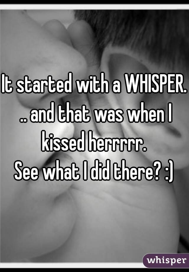 It started with a WHISPER. .. and that was when I kissed herrrrr.   See what I did there? :)