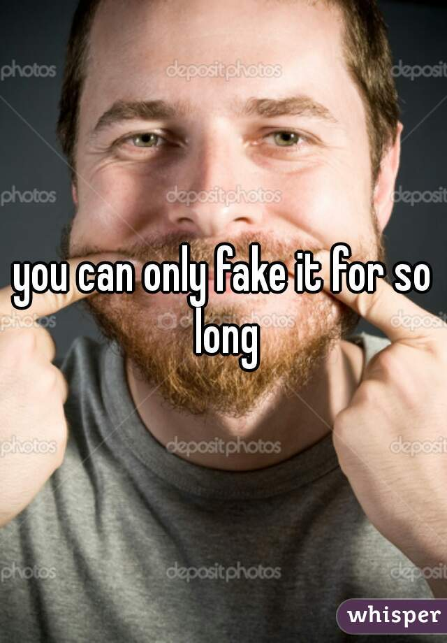 you can only fake it for so long