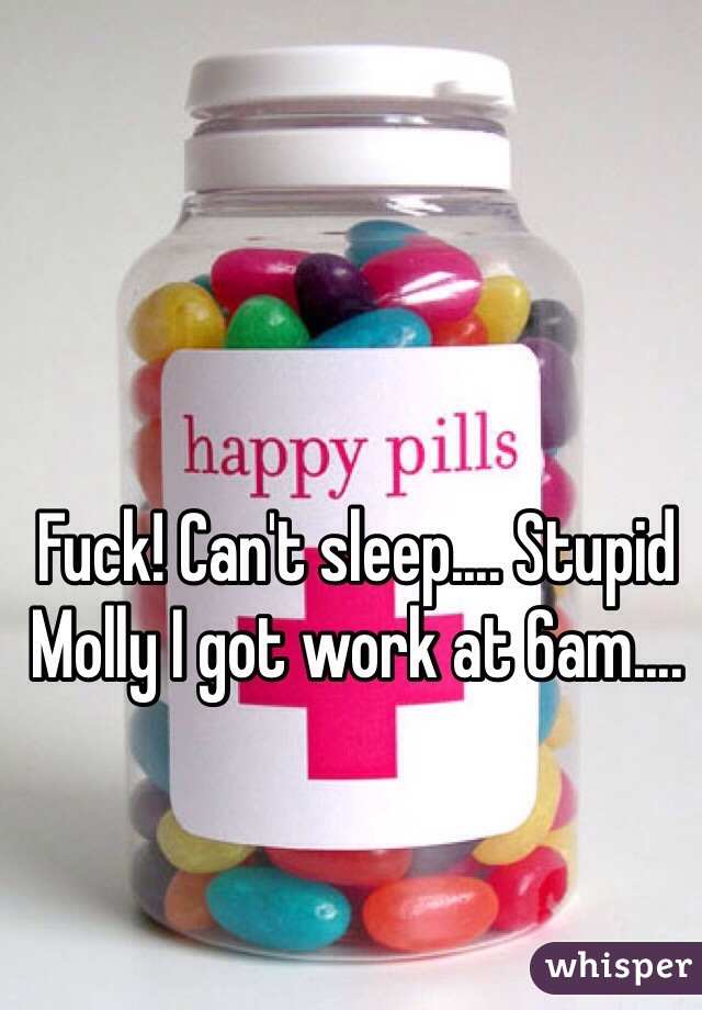 Fuck! Can't sleep.... Stupid Molly I got work at 6am....