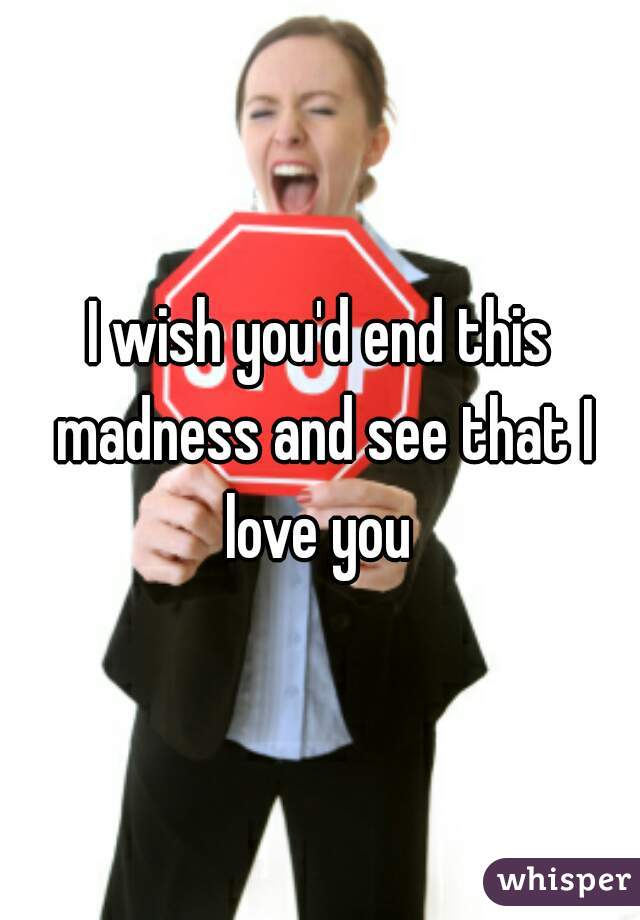 I wish you'd end this madness and see that I love you