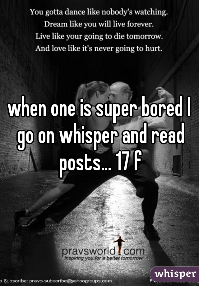 when one is super bored I go on whisper and read posts... 17 f