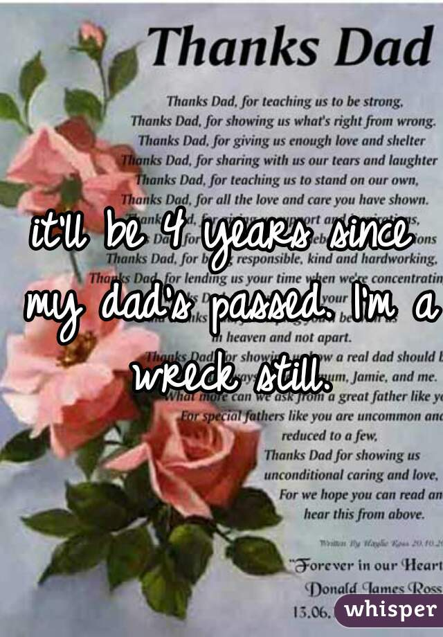 it'll be 4 years since my dad's passed. I'm a wreck still.