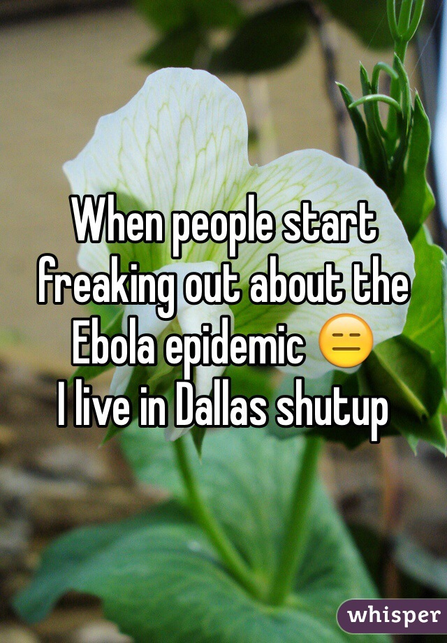 When people start freaking out about the Ebola epidemic 😑 I live in Dallas shutup