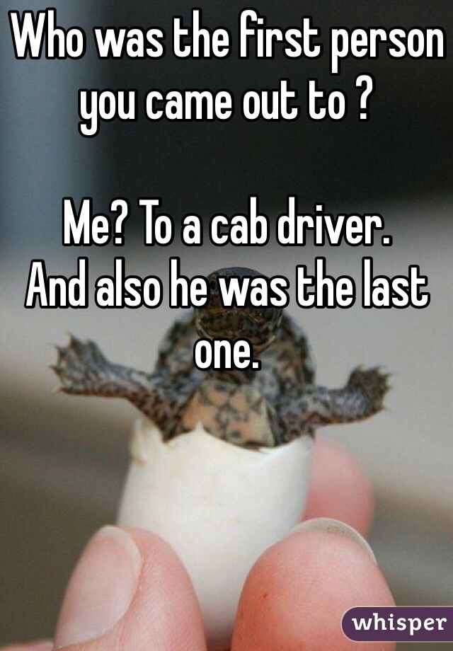 Who was the first person you came out to ?   Me? To a cab driver.  And also he was the last one.