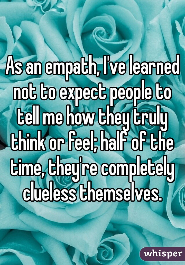 As an empath, I've learned not to expect people to tell me how they truly think or feel; half of the time, they're completely clueless themselves.