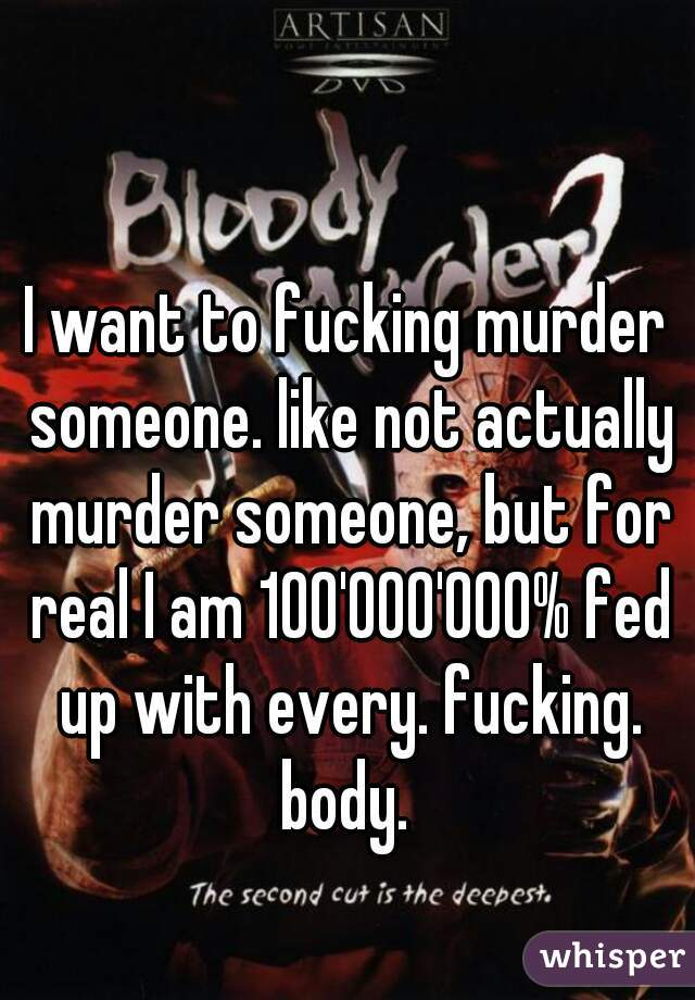 I want to fucking murder someone. like not actually murder someone, but for real I am 100'000'000% fed up with every. fucking. body.