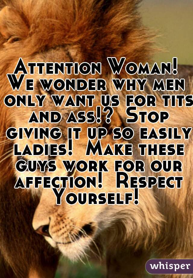 Attention Woman! We wonder why men only want us for tits and ass!?  Stop giving it up so easily ladies!  Make these guys work for our affection!  Respect Yourself!