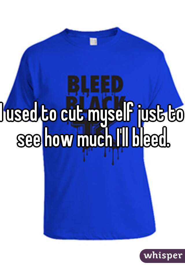 I used to cut myself just to see how much I'll bleed.
