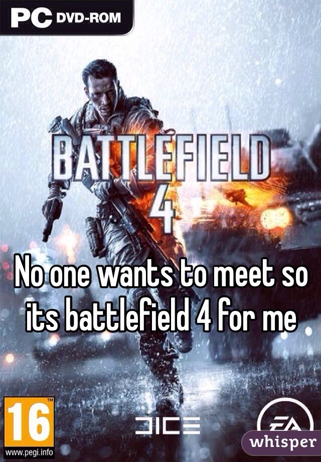 No one wants to meet so its battlefield 4 for me