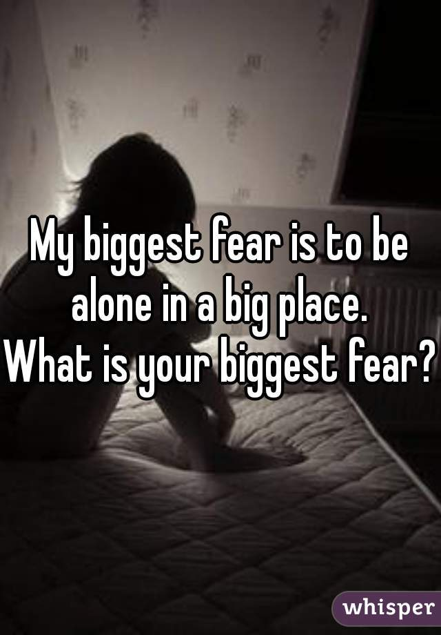 My biggest fear is to be alone in a big place.     What is your biggest fear?