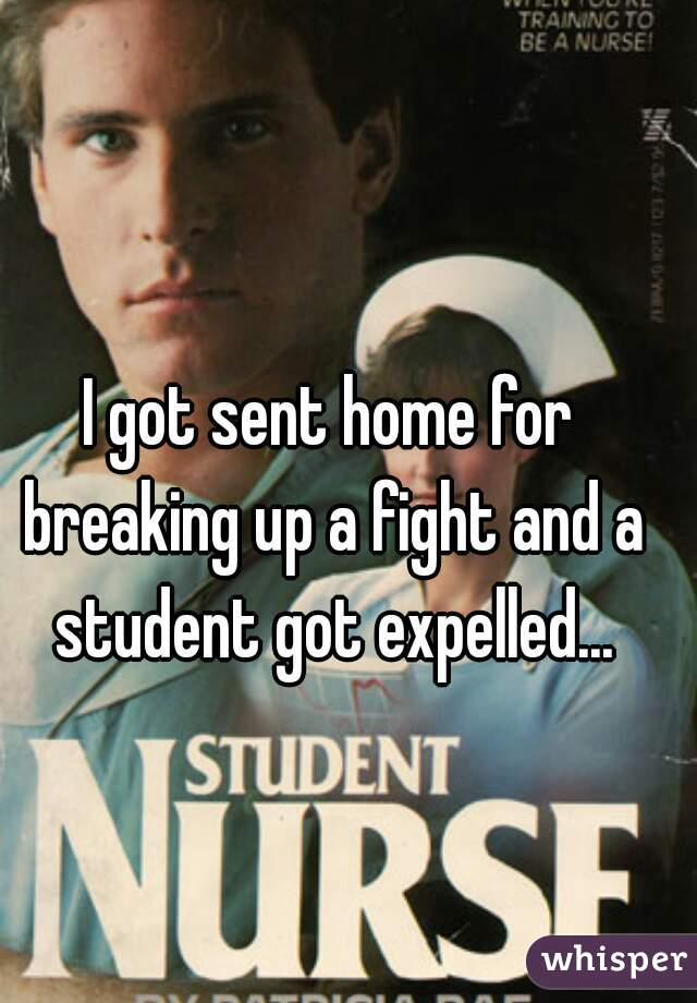 I got sent home for breaking up a fight and a student got expelled...