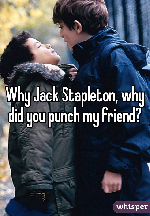 Why Jack Stapleton, why did you punch my friend?