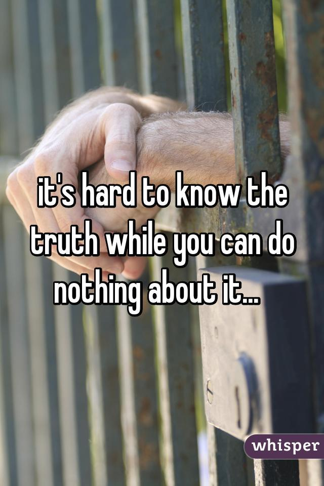 it's hard to know the truth while you can do nothing about it...