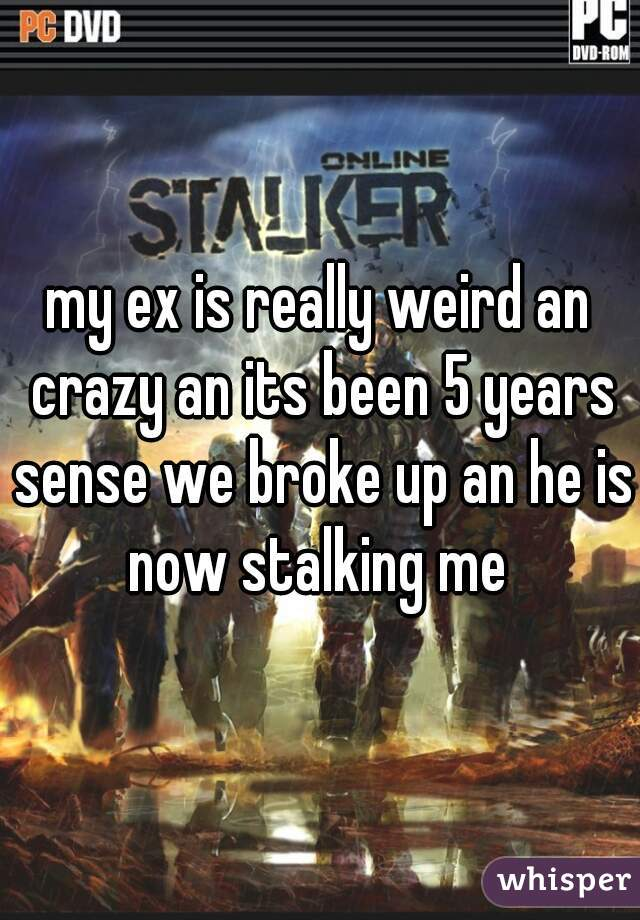 my ex is really weird an crazy an its been 5 years sense we broke up an he is now stalking me