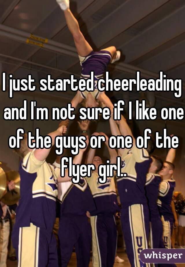 I just started cheerleading and I'm not sure if I like one of the guys or one of the flyer girl..