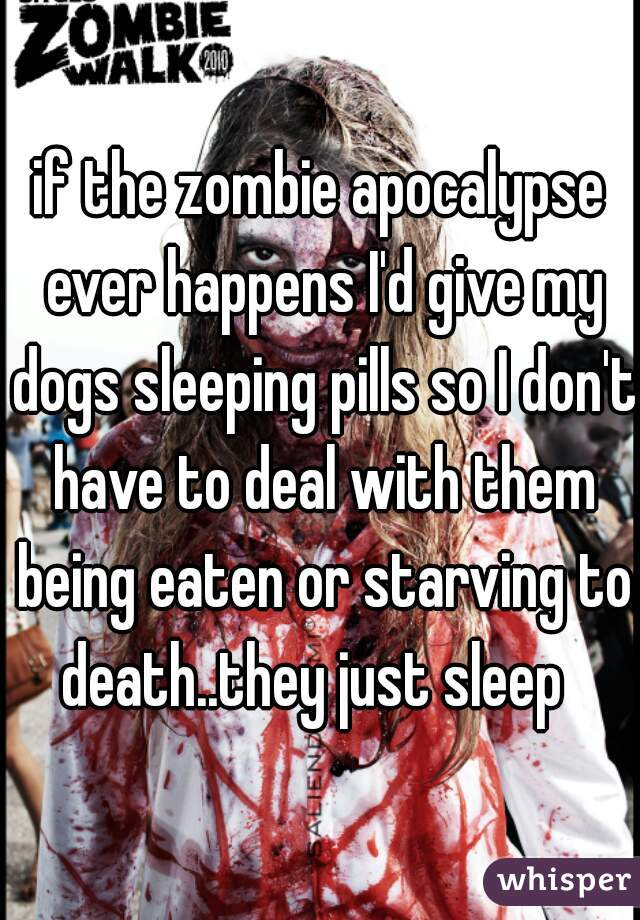if the zombie apocalypse ever happens I'd give my dogs sleeping pills so I don't have to deal with them being eaten or starving to death..they just sleep