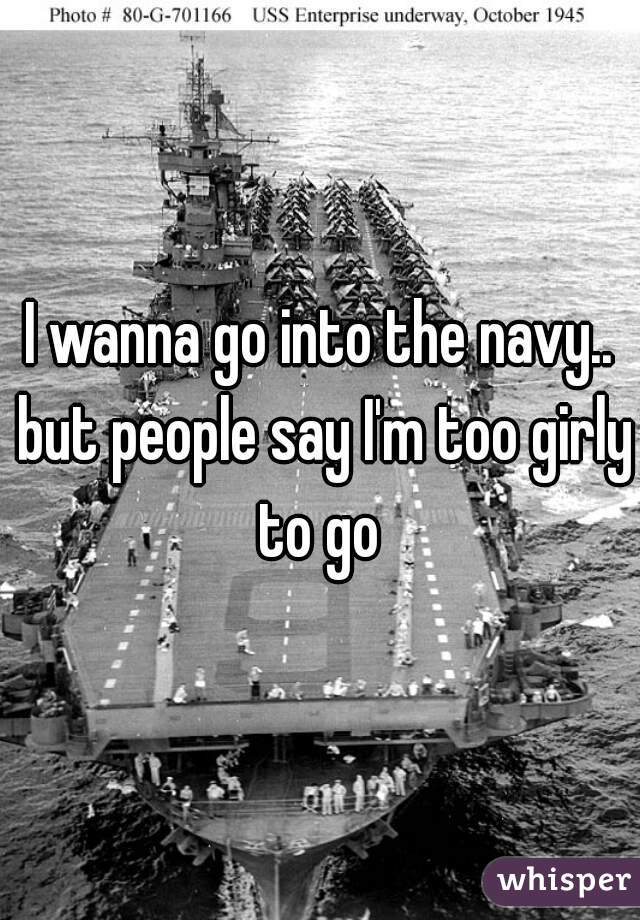 I wanna go into the navy.. but people say I'm too girly to go