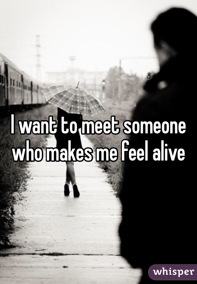 I want to meet someone who makes me feel alive