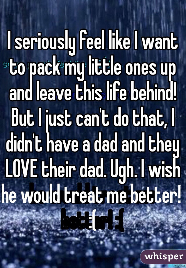 I seriously feel like I want to pack my little ones up and leave this life behind! But I just can't do that, I didn't have a dad and they LOVE their dad. Ugh. I wish he would treat me better! :(