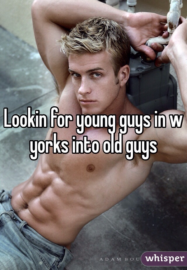Lookin for young guys in w yorks into old guys
