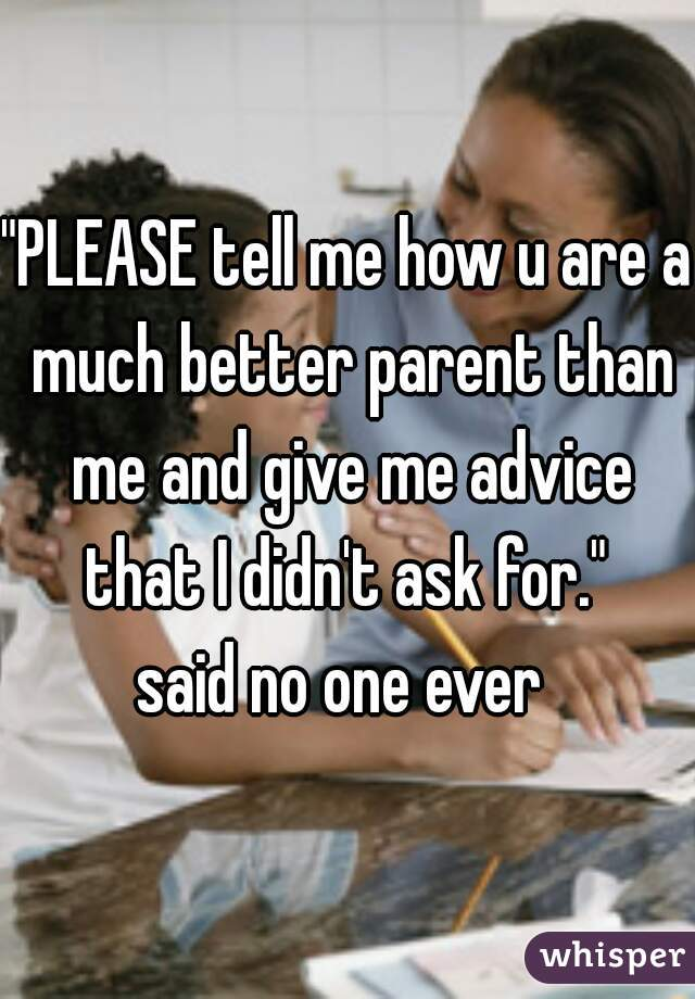 """""""PLEASE tell me how u are a much better parent than me and give me advice that I didn't ask for.""""  said no one ever"""