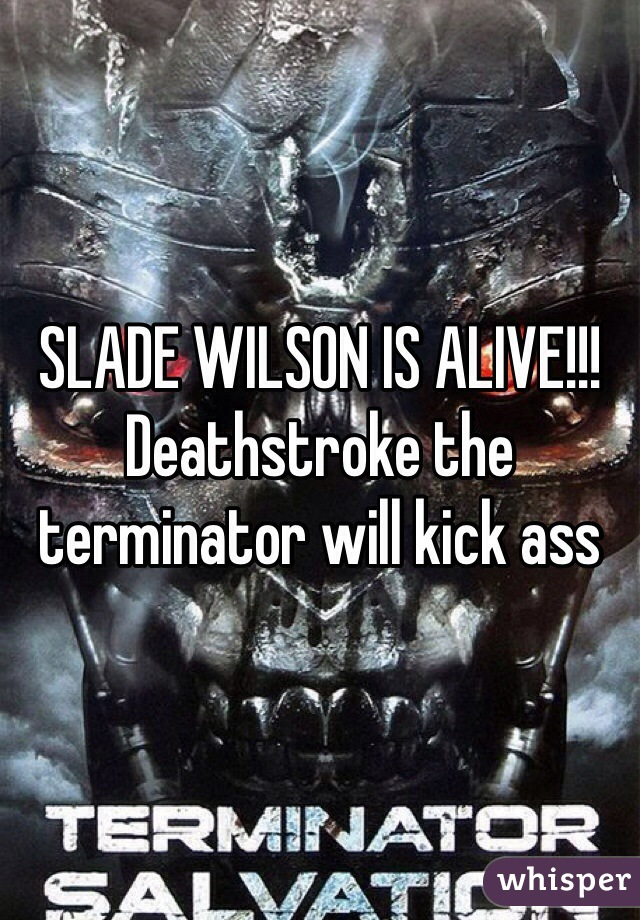 SLADE WILSON IS ALIVE!!! Deathstroke the terminator will kick ass