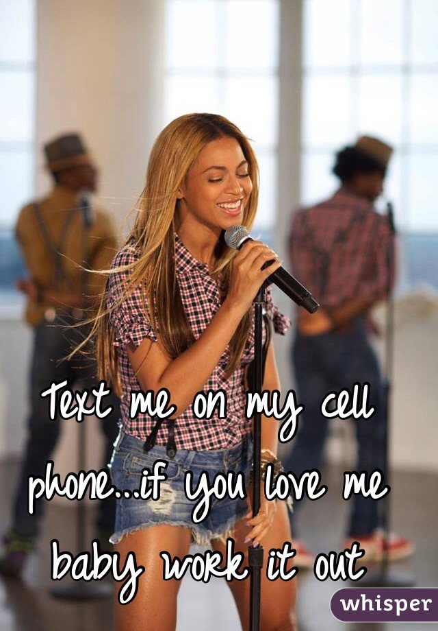 Text me on my cell phone...if you love me baby work it out