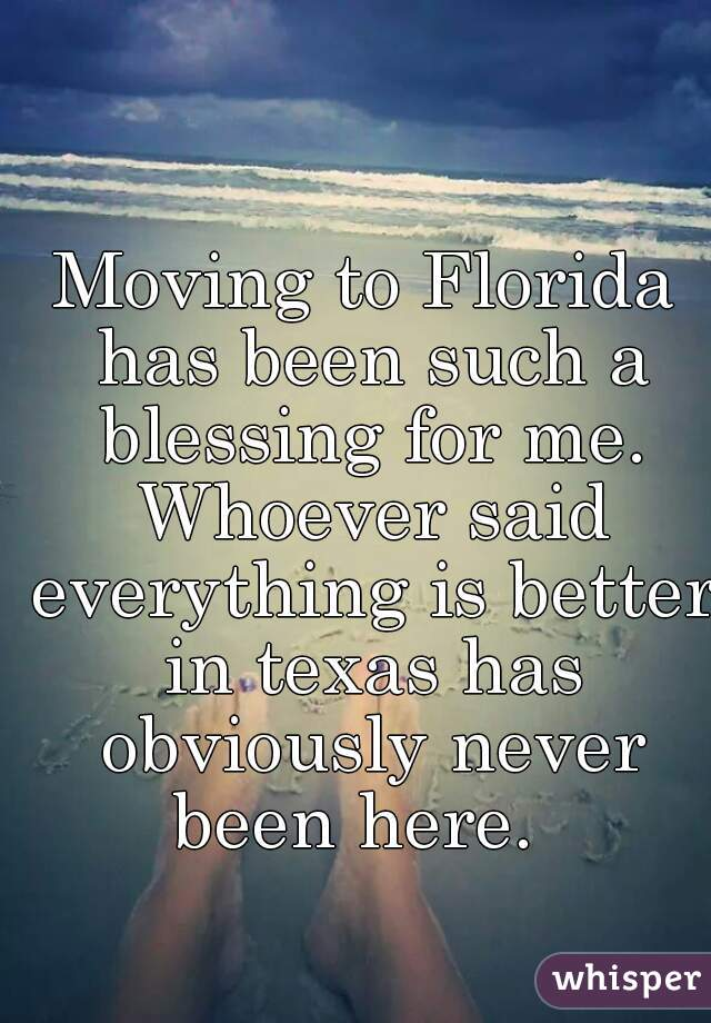 Moving to Florida has been such a blessing for me. Whoever said everything is better in texas has obviously never been here.
