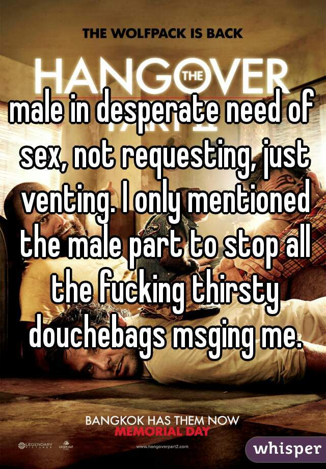 male in desperate need of sex, not requesting, just venting. I only mentioned the male part to stop all the fucking thirsty douchebags msging me.