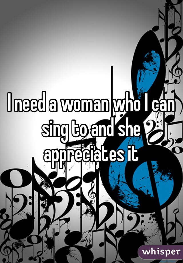 I need a woman who I can sing to and she appreciates it