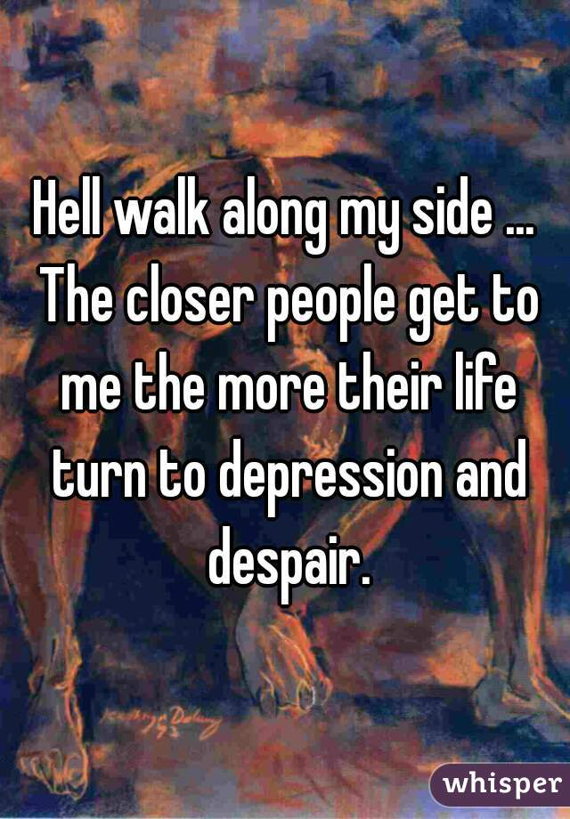 Hell walk along my side ... The closer people get to me the more their life turn to depression and despair.