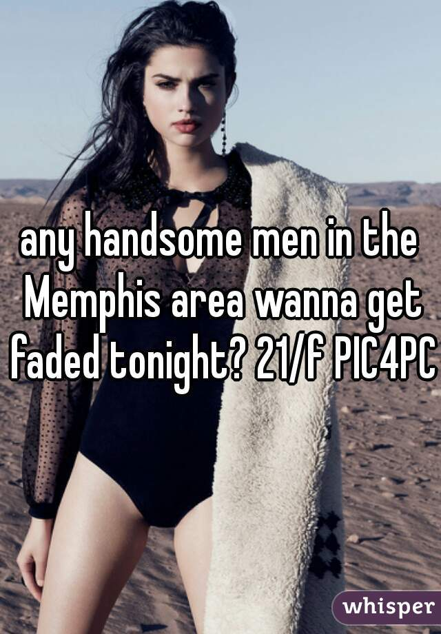any handsome men in the Memphis area wanna get faded tonight? 21/f PIC4PC