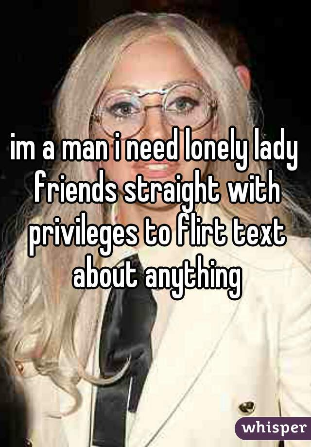 im a man i need lonely lady friends straight with privileges to flirt text about anything