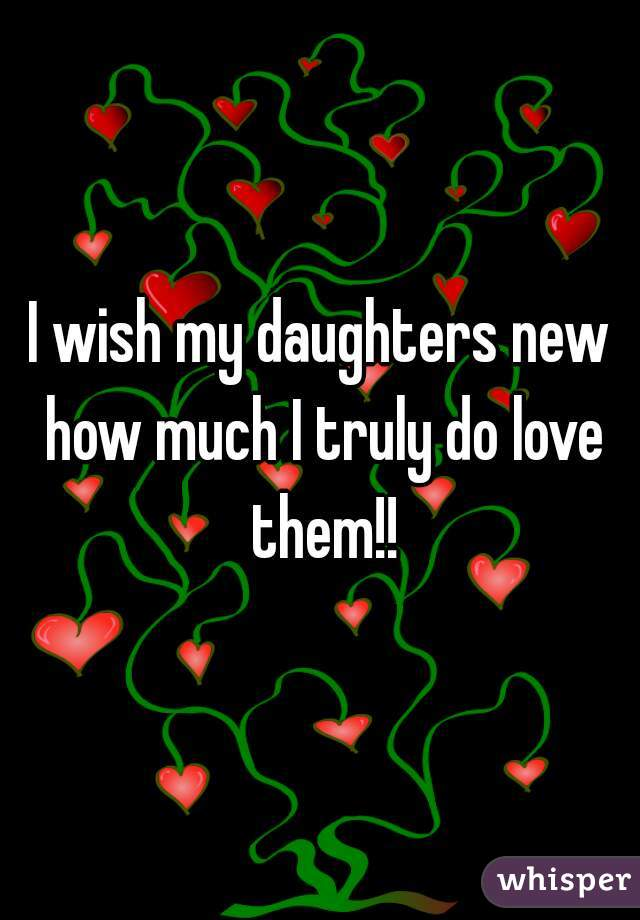 I wish my daughters new how much I truly do love them!!