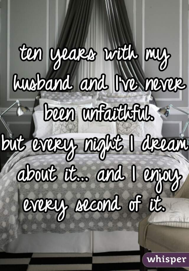 ten years with my husband and I've never been unfaithful.   but every night I dream about it... and I enjoy every second of it.