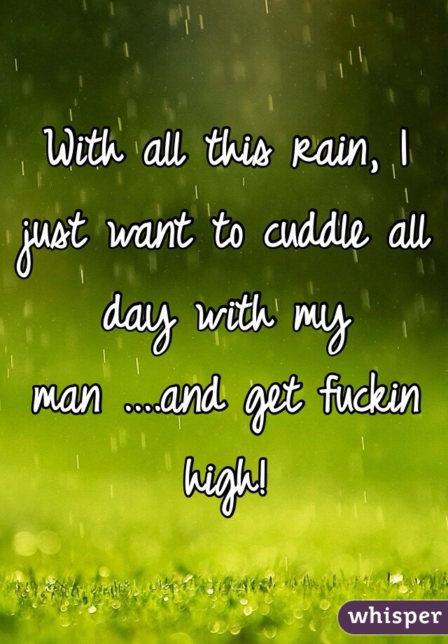 With all this rain, I just want to cuddle all day with my man ....and get fuckin high!