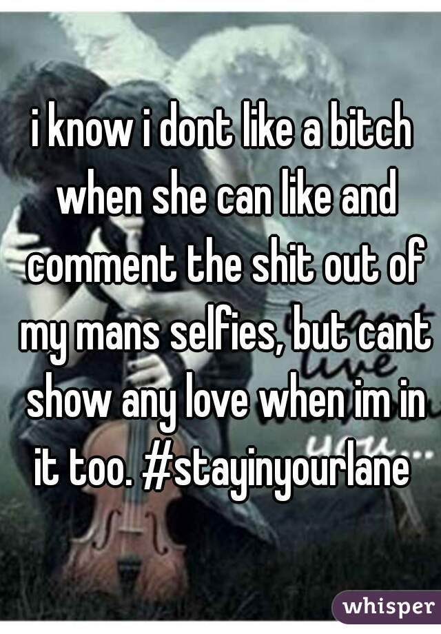 i know i dont like a bitch when she can like and comment the shit out of my mans selfies, but cant show any love when im in it too. #stayinyourlane