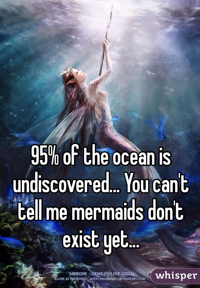 95% of the ocean is undiscovered... You can't tell me mermaids don't exist yet...