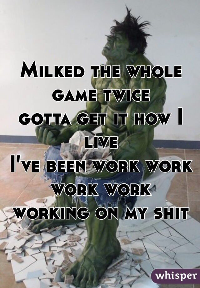 Milked the whole game twice gotta get it how I live  I've been work work work work  working on my shit