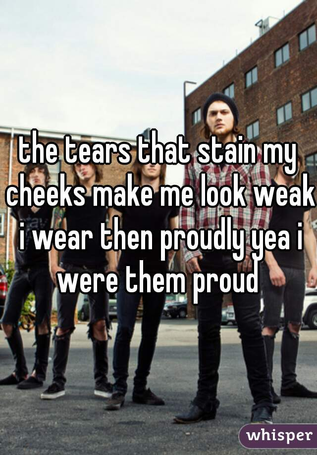 the tears that stain my cheeks make me look weak i wear then proudly yea i were them proud