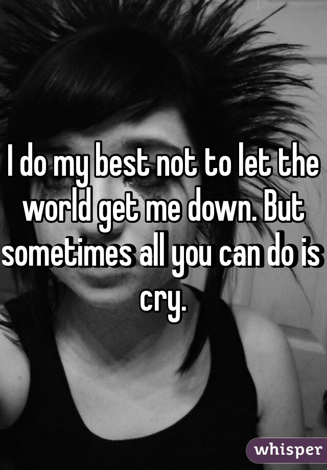 I do my best not to let the world get me down. But sometimes all you can do is cry.